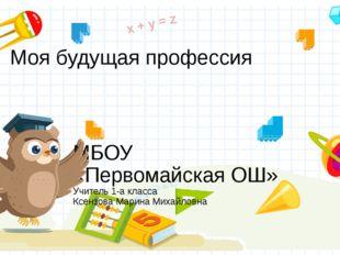 Моя будущая профессия МБОУ «Первомайская ОШ» Учитель 1-а класса Ксензова Мари