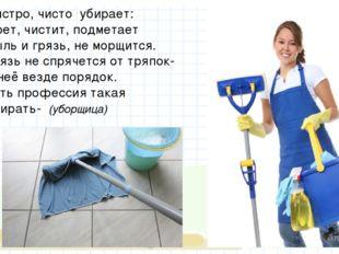 Быстро, чисто убирает: Моет, чистит, подметает Пыль и грязь, не морщится. Гр
