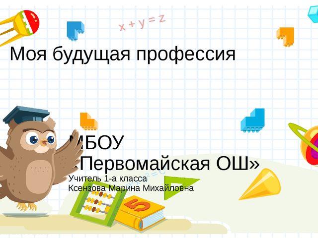 Моя будущая профессия МБОУ «Первомайская ОШ» Учитель 1-а класса Ксензова Мари...