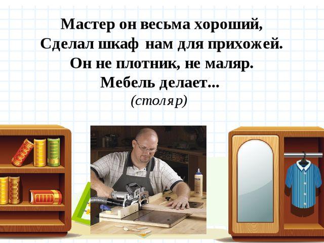 Мастер он весьма хороший, Сделал шкаф нам для прихожей. Он не плотник, не ма...