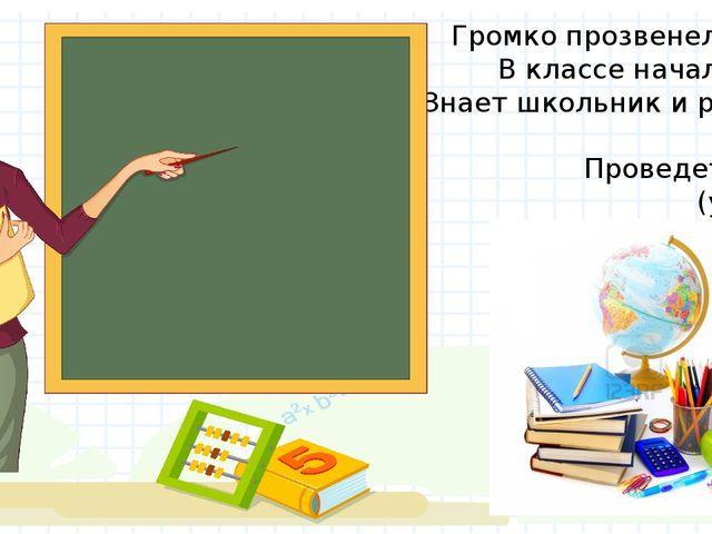 Громко прозвенел звонок, В классе начался урок. Знает школьник и родитель - П...