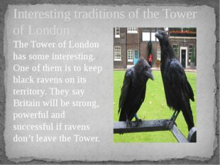 The Tower of London has some interesting. One of them is to keep black ravens