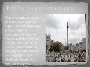 The geographical centre of London is Trafalgar Square with its fountains, a t