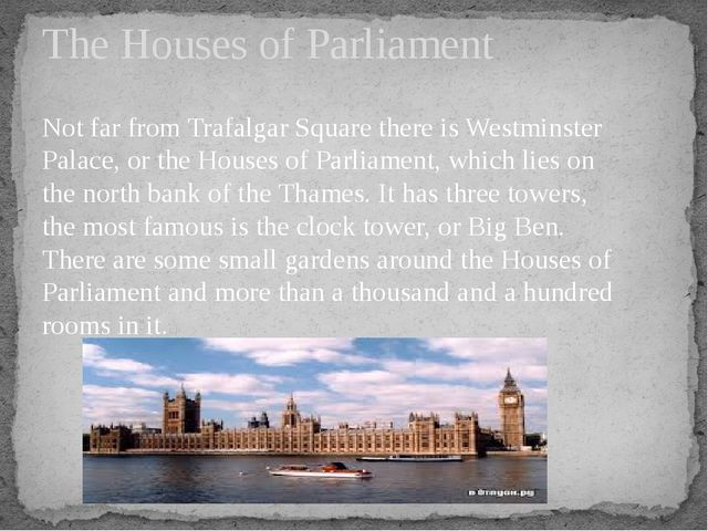 Not far from Trafalgar Square there is Westminster Palace, or the Houses of P...