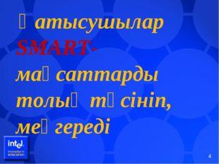 Қатысушылар SMART- мақсаттарды толық түсініп, меңгереді *