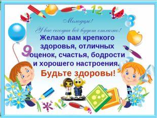 Желаю вам крепкого здоровья, отличных оценок, счастья, бодрости и хорошего н