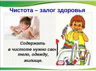 Чистота – залог здоровья Содержать в чистоте нужно своё тело, одежду, жилище.
