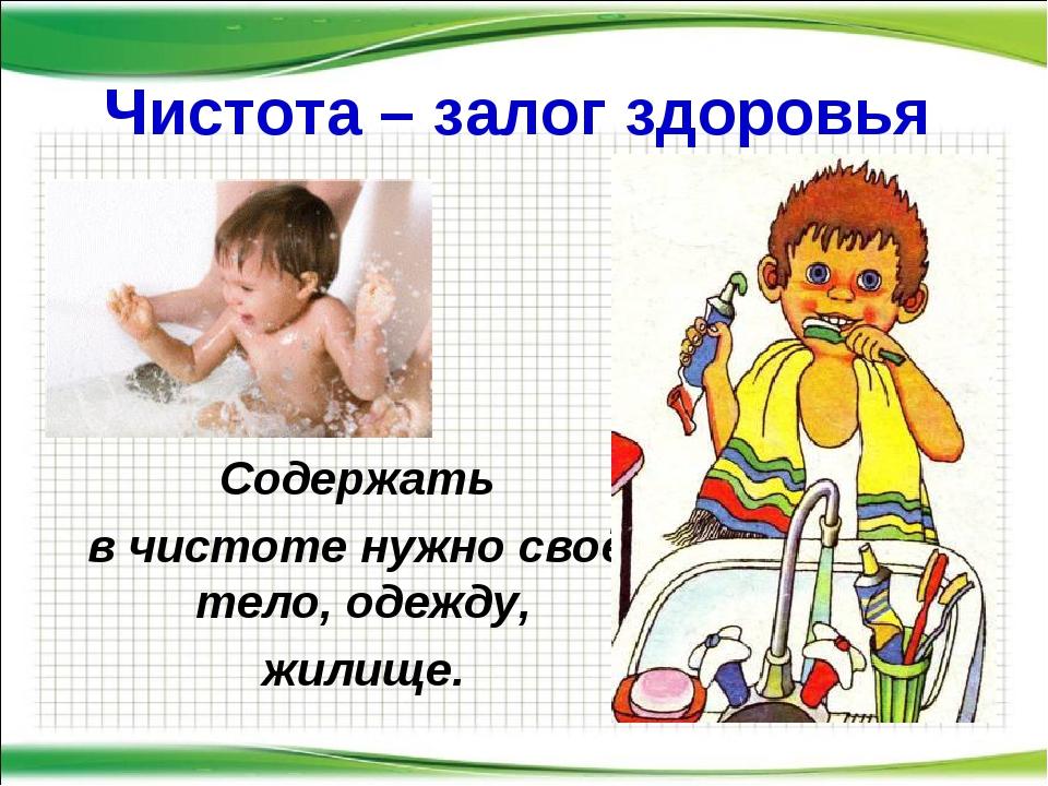 Чистота – залог здоровья Содержать в чистоте нужно своё тело, одежду, жилище....