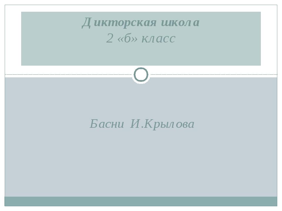 Басни И.Крылова Дикторская школа 2 «б» класс