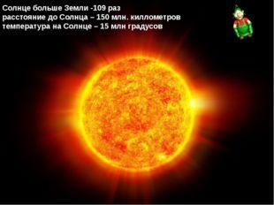 Солнце больше Земли -109 раз расстояние до Солнца – 150 млн. киллометров тем