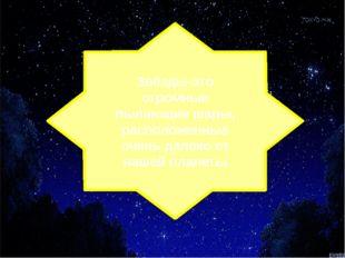 Звёзды-это огромные пылающие шары, расположенные очень далеко от нашей планеты