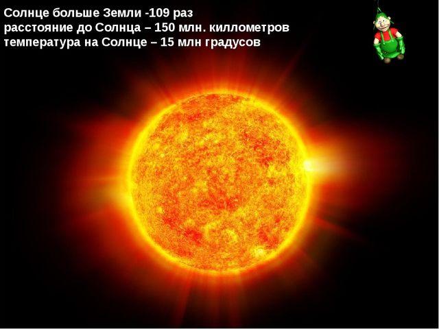 Солнце больше Земли -109 раз расстояние до Солнца – 150 млн. киллометров тем...