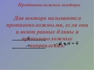 Противоположные векторы Два вектора называются противоположными, если они име