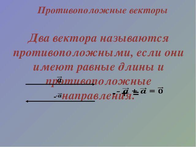 Противоположные векторы Два вектора называются противоположными, если они име...
