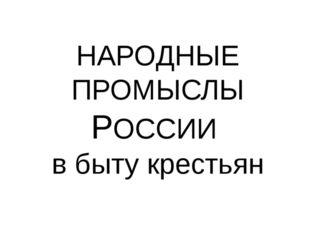 НАРОДНЫЕ ПРОМЫСЛЫ РОССИИ в быту крестьян