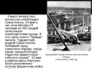 9 мая к вечеру был полностью освобожден Севастополь, 10 мая в час ночи Москв