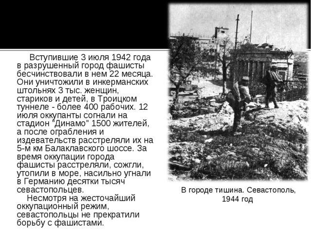 Вступившие 3 июля 1942 года в разрушенный город фашисты бесчинствовали в нем...