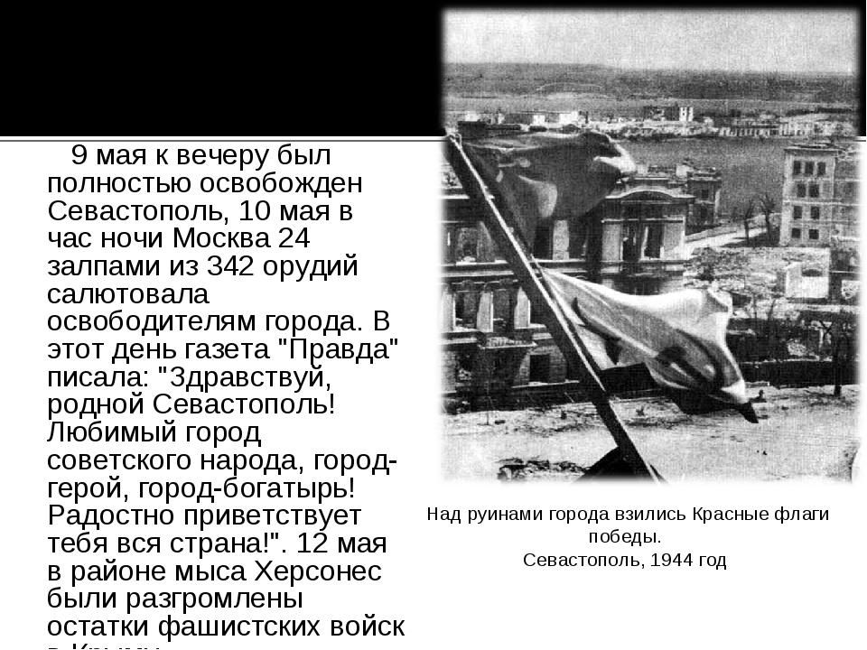 9 мая к вечеру был полностью освобожден Севастополь, 10 мая в час ночи Москв...