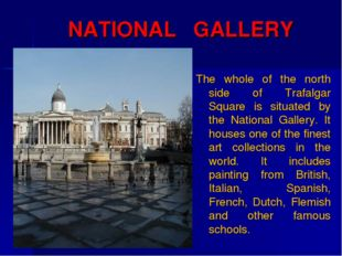 NATIONAL GALLERY The whole of the north side of Trafalgar Square is situated