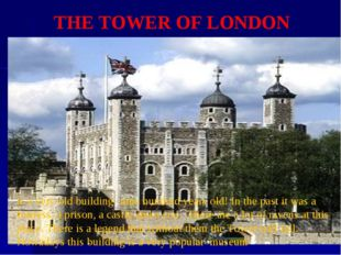 THE TOWER OF LONDON is a very old building- nine hundred years old! In the pa