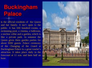 Buckingham Palace is the official residents of the Queen and her family. It i