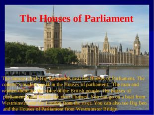 The Houses of Parliament The famous clock Big Ben stands near the Houses of P