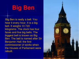 Big Ben Big Ben is really a bell. You hear it every hour. It is a big bell. I