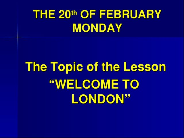 "THE 20th OF FEBRUARY MONDAY The Topic of the Lesson ""WELCOME TO LONDON"""