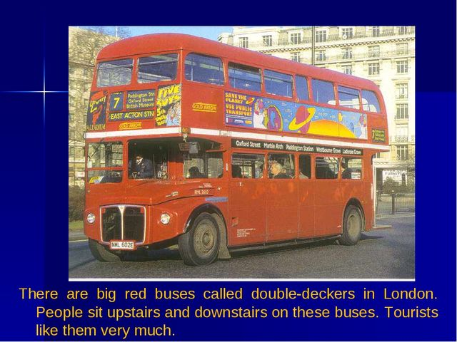 There are big red buses called double-deckers in London. People sit upstairs...