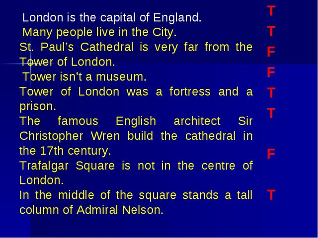 T T F F T T F T London is the capital of England.	 Many people live in the Ci...