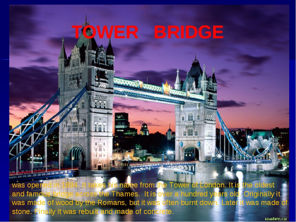 TOWER BRIDGE was opened in 1894. It takes his name from the Tower of London....