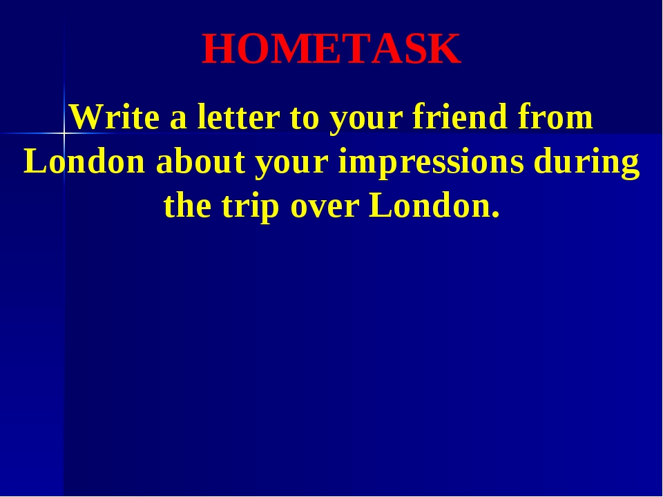 HOMETASK Write a letter to your friend from London about your impressions dur...