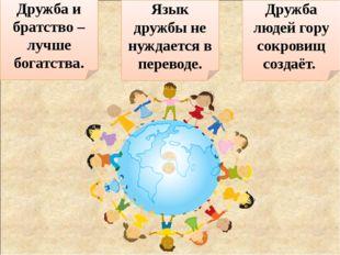 Дружба и братство – лучше богатства. Язык дружбы не нуждается в переводе. Дру
