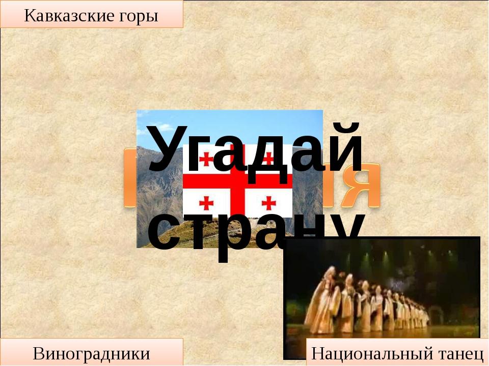 Угадай страну Кавказские горы Виноградники Национальный танец
