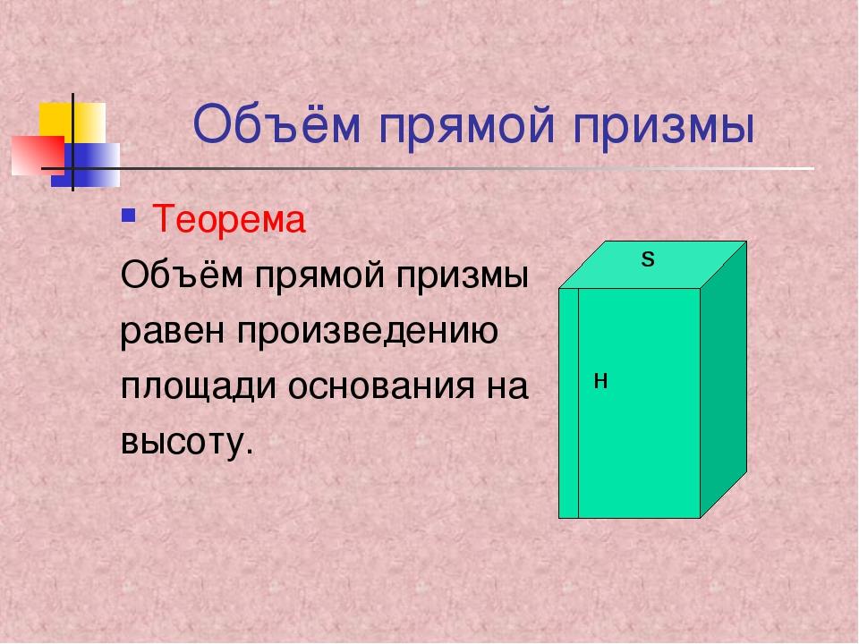 Объём прямой призмы Теорема Объём прямой призмы равен произведению площади ос...