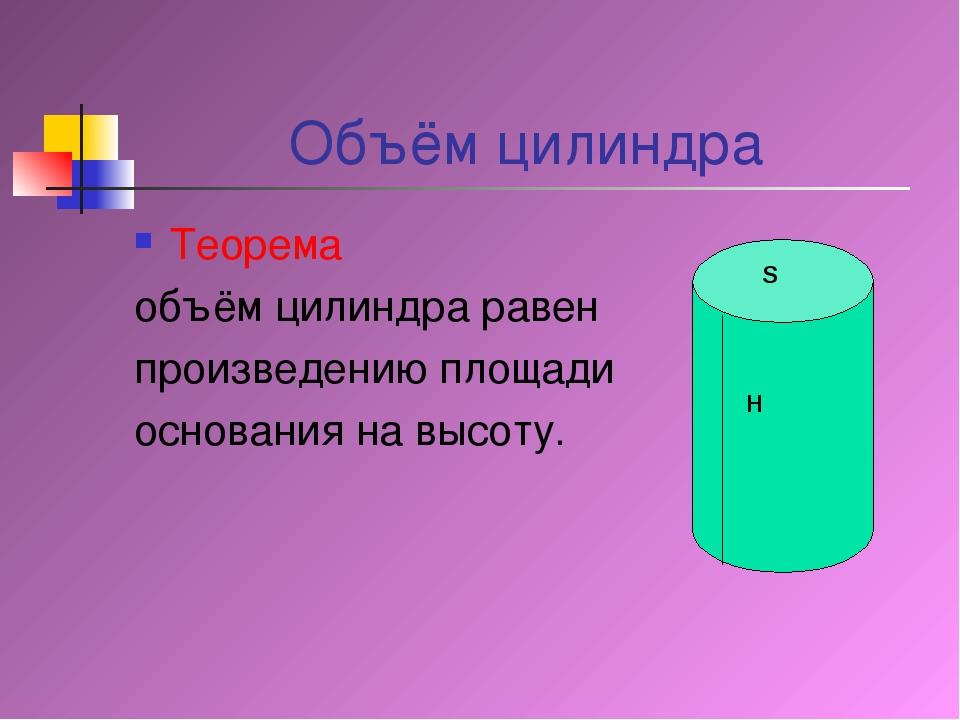 Объём цилиндра Теорема объём цилиндра равен произведению площади основания на...
