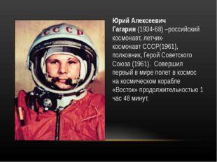 Юрий Алексеевич Гагарин(1934-68) –российский космонавт, летчик-космонавтССС