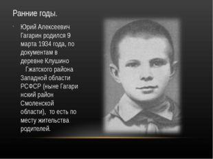 Ранние годы. Юрий Алексеевич Гагарин родился 9 марта 1934 года, по документам
