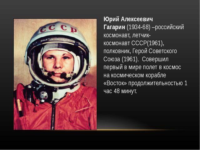 Юрий Алексеевич Гагарин(1934-68) –российский космонавт, летчик-космонавтССС...