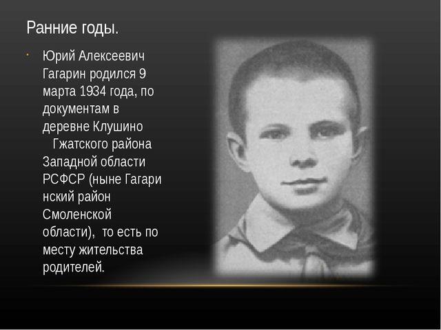 Ранние годы. Юрий Алексеевич Гагарин родился 9 марта 1934 года, по документам...