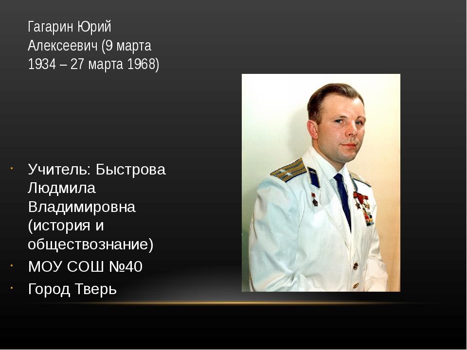Гагарин Юрий Алексеевич (9 марта 1934 – 27 марта 1968) Учитель: Быстрова Людм...