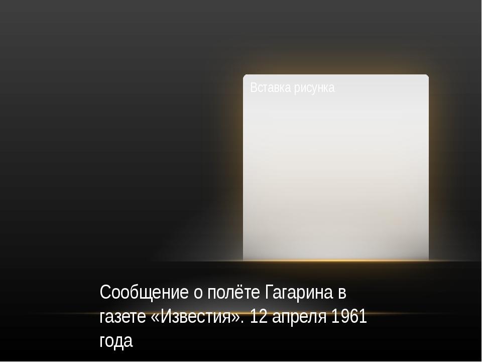 Сообщение о полёте Гагарина в газете «Известия». 12 апреля 1961 года
