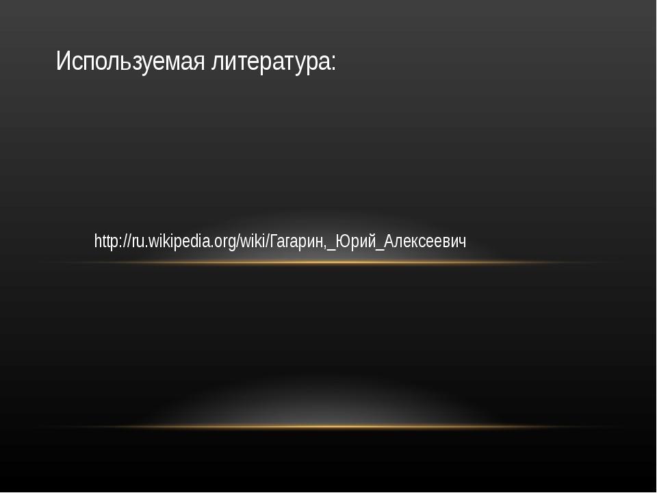 http://ru.wikipedia.org/wiki/Гагарин,_Юрий_Алексеевич Используемая литература: