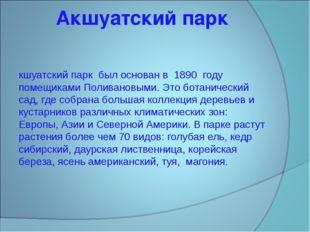 Акшуатский парк Акшуатский парк был основан в 1890 году помещиками Поливановы