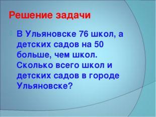 Решение задачи В Ульяновске 76 школ, а детских садов на 50 больше, чем школ.