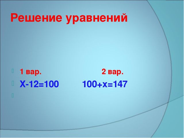 Решение уравнений 1 вар. 2 вар. Х-12=100 100+х=147