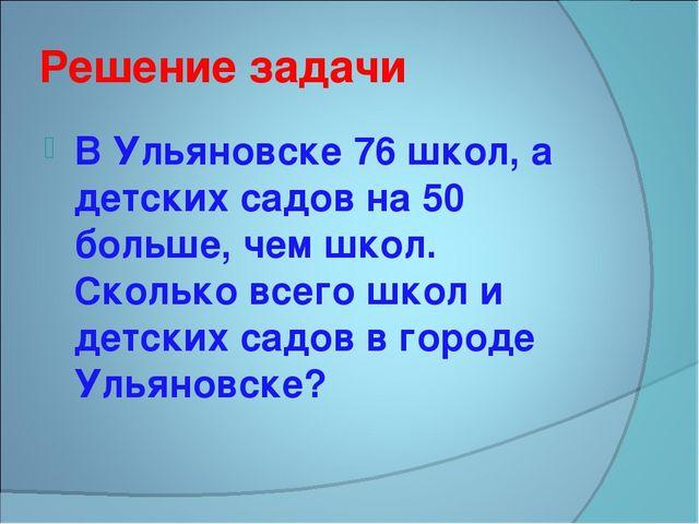 Решение задачи В Ульяновске 76 школ, а детских садов на 50 больше, чем школ....