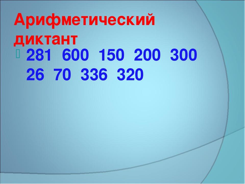Арифметический диктант 281 600 150 200 300 26 70 336 320