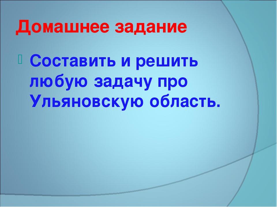 Домашнее задание Составить и решить любую задачу про Ульяновскую область.