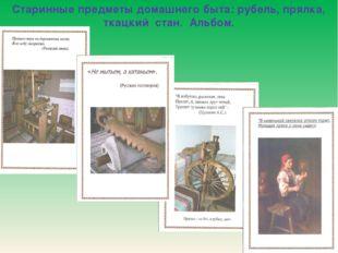 Старинные предметы домашнего быта: рубель, прялка, ткацкий стан. Альбом.